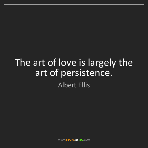 Albert Ellis: The art of love is largely the art of persistence.