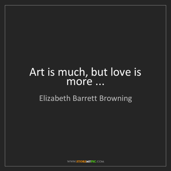Elizabeth Barrett Browning: Art is much, but love is more ...