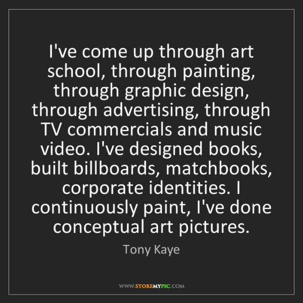 Tony Kaye: I've come up through art school, through painting, through...