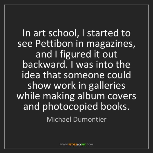 Michael Dumontier: In art school, I started to see Pettibon in magazines,...