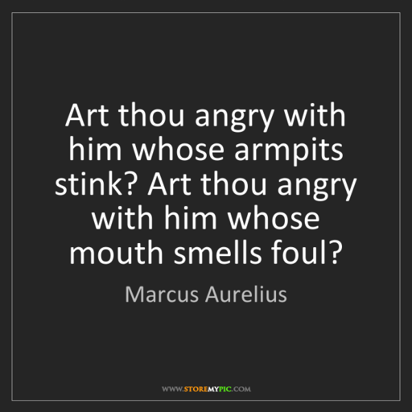 Marcus Aurelius: Art thou angry with him whose armpits stink? Art thou...