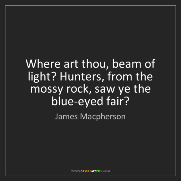 James Macpherson: Where art thou, beam of light? Hunters, from the mossy...