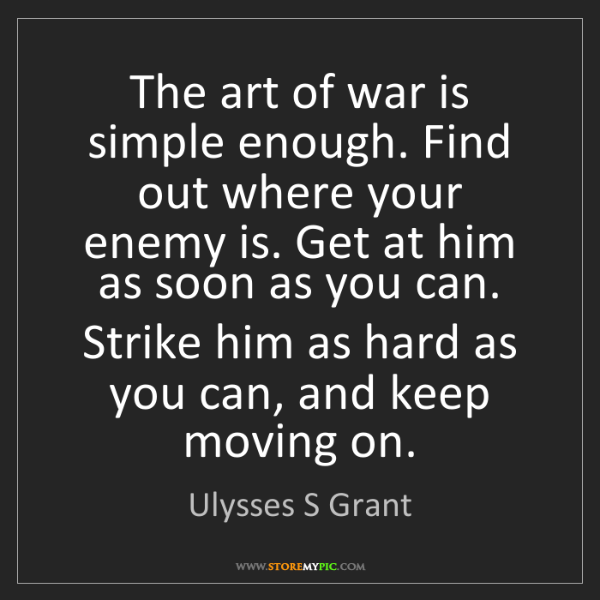 Ulysses S Grant: The art of war is simple enough. Find out where your...