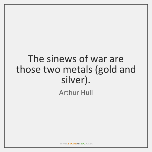 The sinews of war are those two metals (gold and silver).