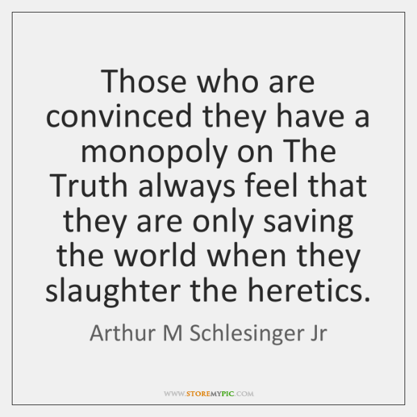 Those who are convinced they have a monopoly on The Truth always ...