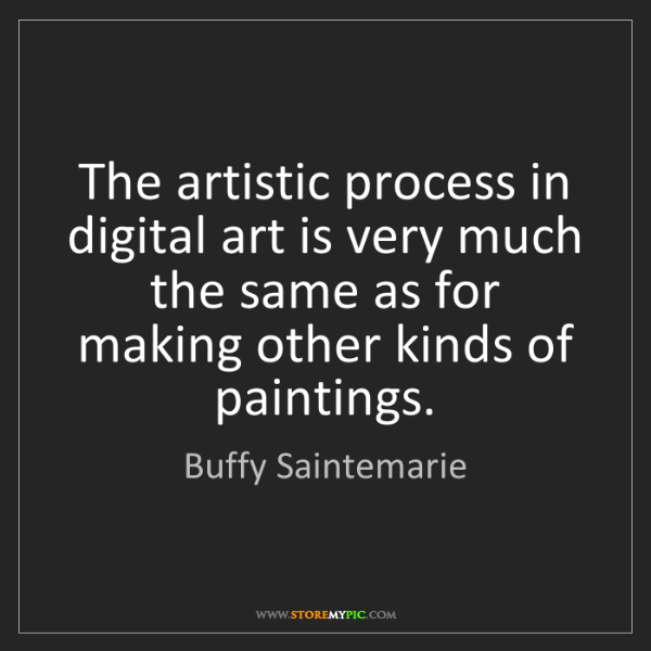 Buffy Saintemarie: The artistic process in digital art is very much the...