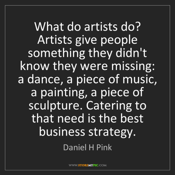 Daniel H Pink: What do artists do? Artists give people something they...
