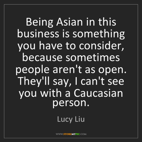 Lucy Liu: Being Asian in this business is something you have to...
