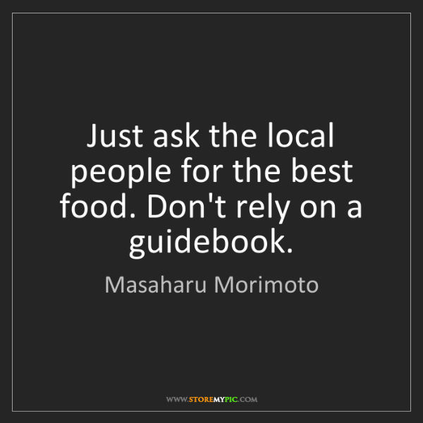 Masaharu Morimoto: Just ask the local people for the best food. Don't rely...