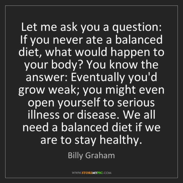 Billy Graham: Let me ask you a question: If you never ate a balanced...
