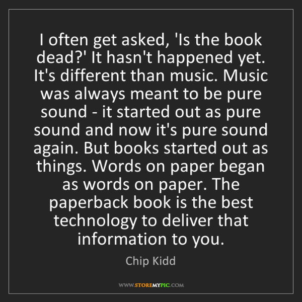 Chip Kidd: I often get asked, 'Is the book dead?' It hasn't happened...