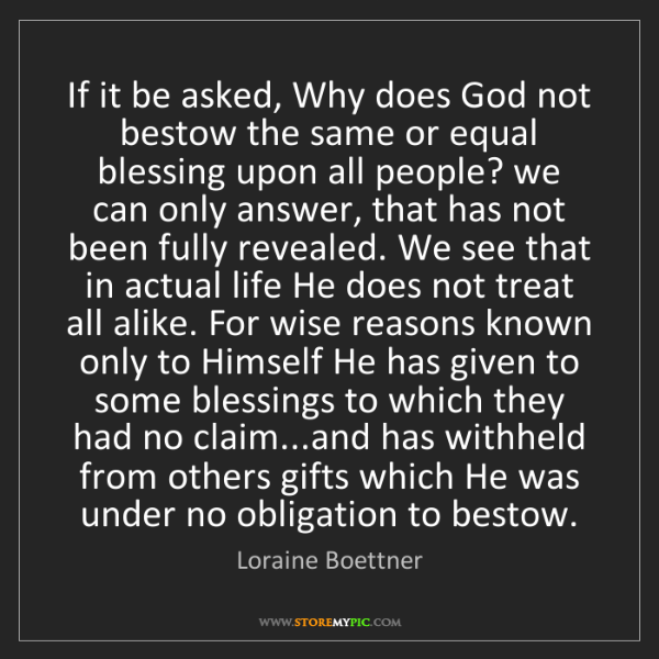 Loraine Boettner: If it be asked, Why does God not bestow the same or equal...