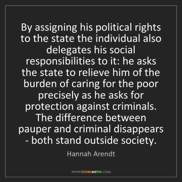 Hannah Arendt: By assigning his political rights to the state the individual...