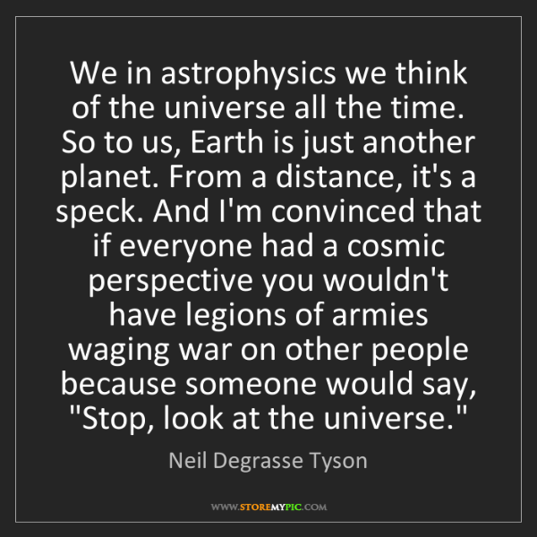 Neil Degrasse Tyson: We in astrophysics we think of the universe all the time....