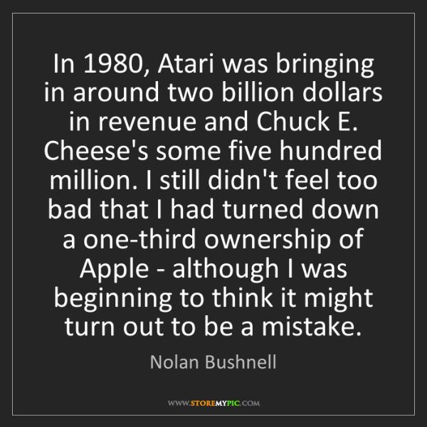 Nolan Bushnell: In 1980, Atari was bringing in around two billion dollars...