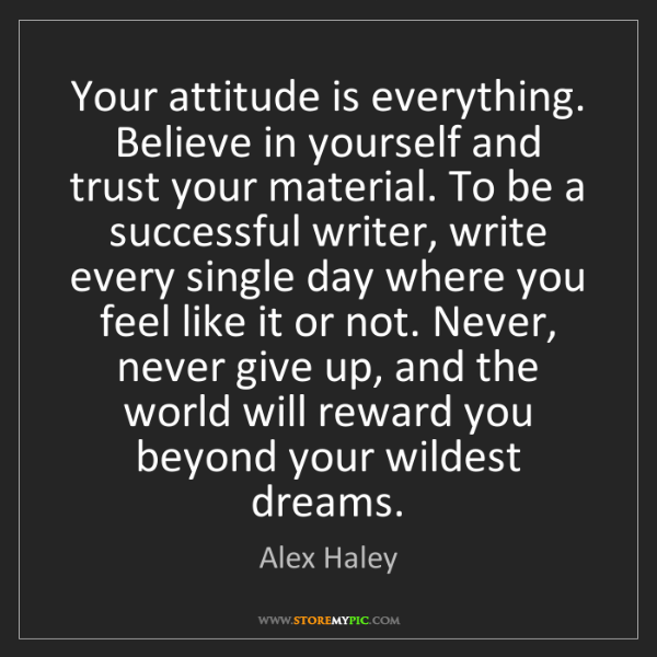 Alex Haley: Your attitude is everything. Believe in yourself and...