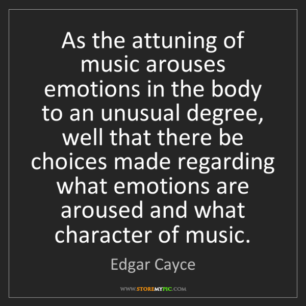 Edgar Cayce: As the attuning of music arouses emotions in the body...