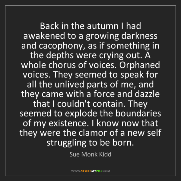 Sue Monk Kidd: Back in the autumn I had awakened to a growing darkness...