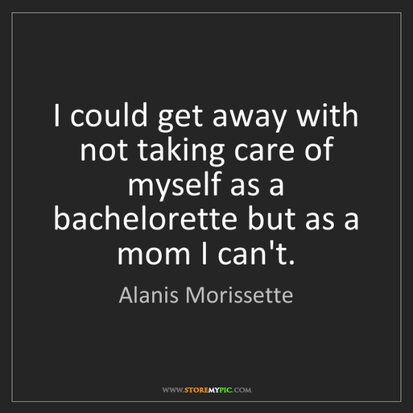 Alanis Morissette: I could get away with not taking care of myself as a...