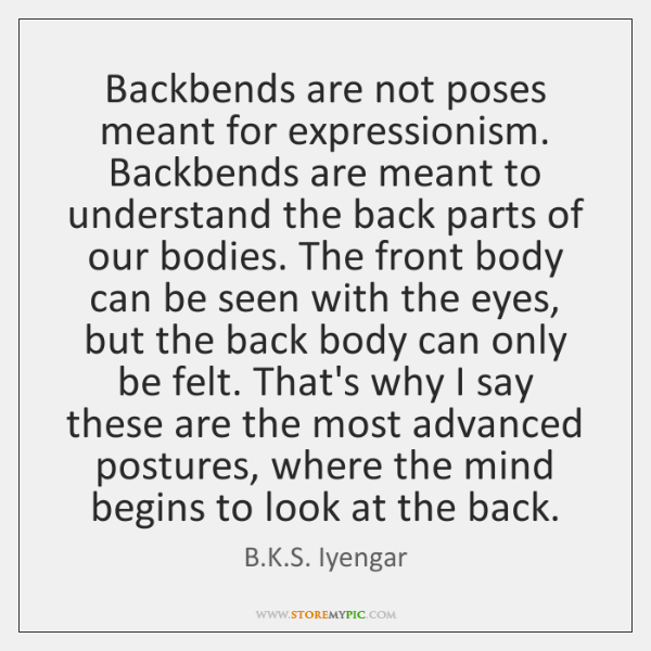 Backbends are not poses meant for expressionism. Backbends are meant to understand ...