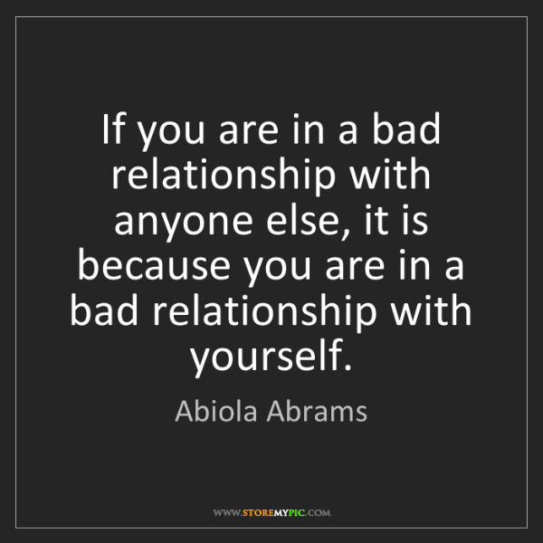 Abiola Abrams: If you are in a bad relationship with anyone else, it...