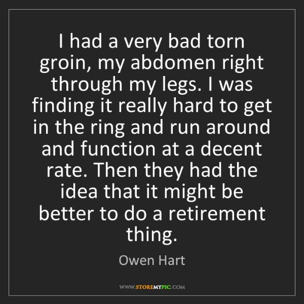 Owen Hart: I had a very bad torn groin, my abdomen right through...