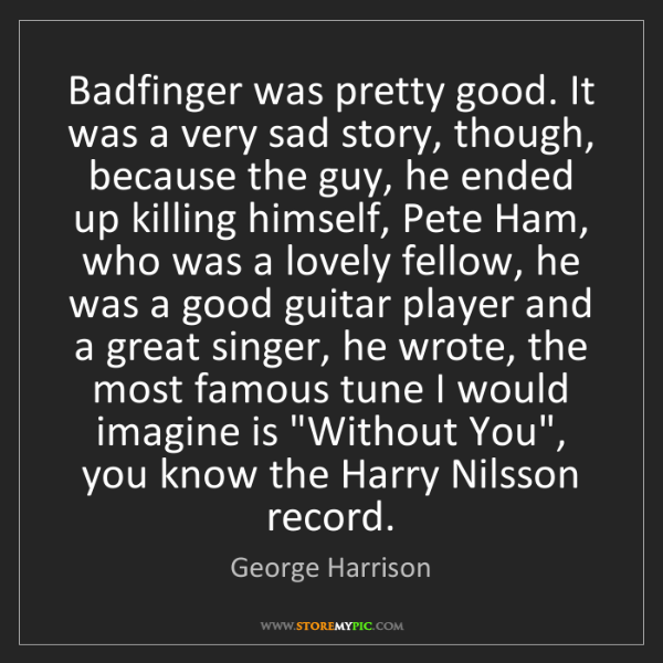 Quotes Sad Love Story: George Harrison: Badfinger Was Pretty Good. It Was A Very