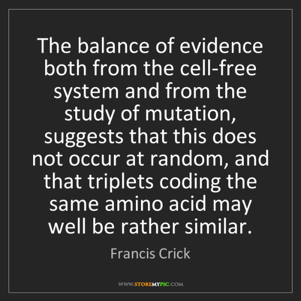 Francis Crick: The balance of evidence both from the cell-free system...