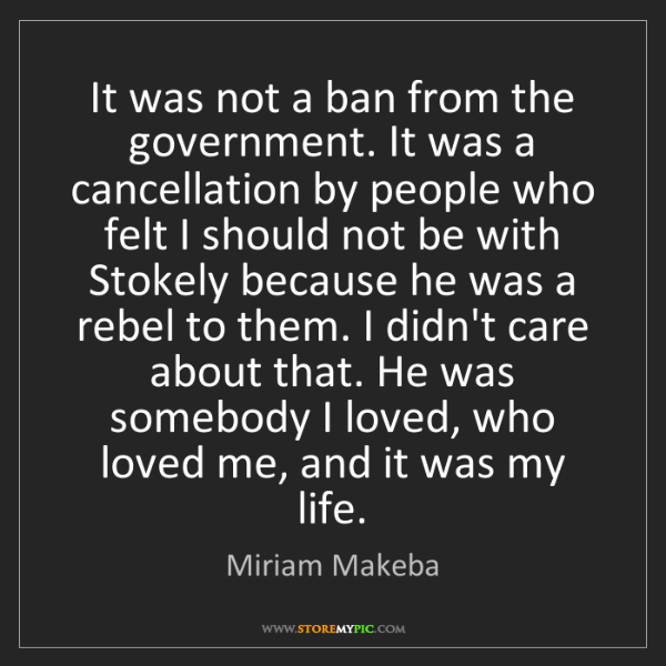 Miriam Makeba: It was not a ban from the government. It was a cancellation...