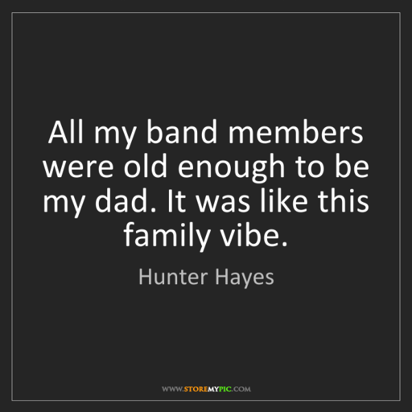 Hunter Hayes: All my band members were old enough to be my dad. It...
