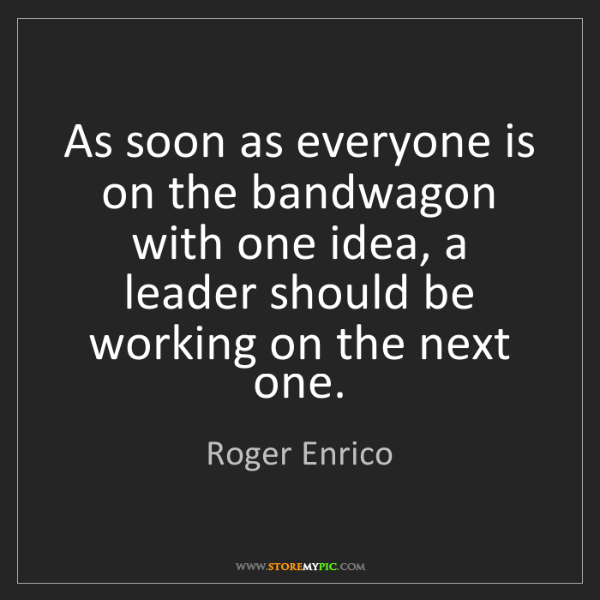 Roger Enrico: As soon as everyone is on the bandwagon with one idea,...