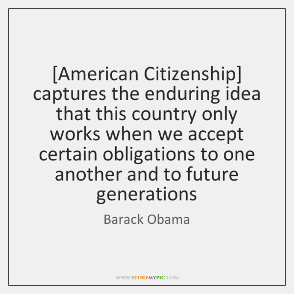 [American Citizenship] captures the enduring idea that this country only works when ...