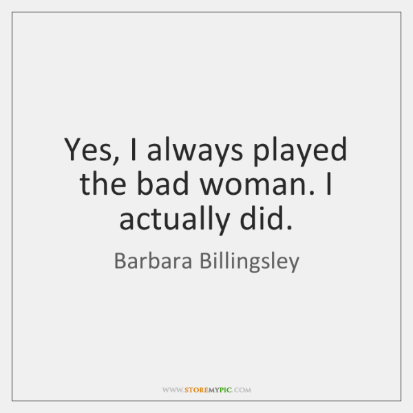 Yes, I always played the bad woman. I actually did.