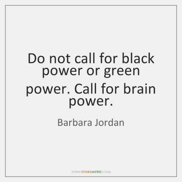 Do not call for black power or green power. Call for brain ...