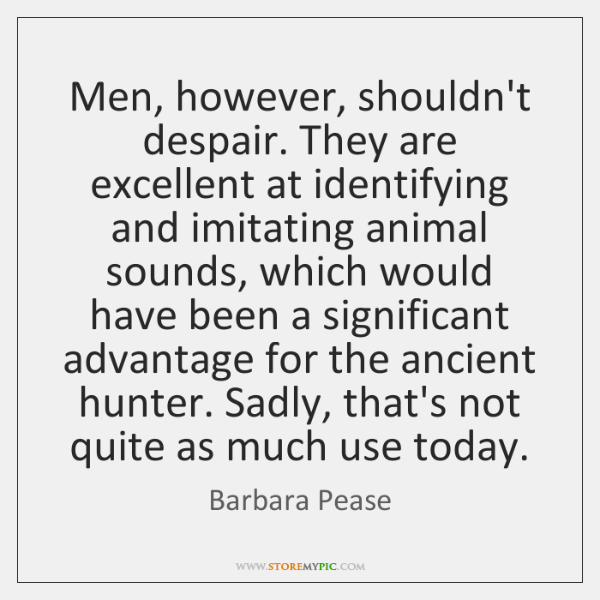 Men, however, shouldn't despair. They are excellent at identifying and imitating animal ...