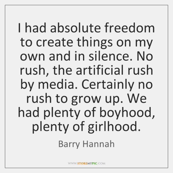 I had absolute freedom to create things on my own and in ...