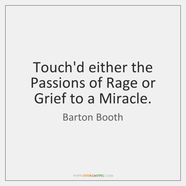 Touch'd either the Passions of Rage or Grief to a Miracle.