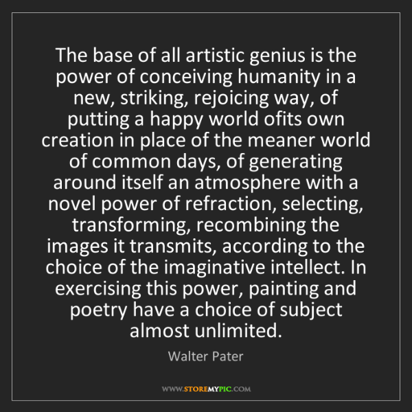 Walter Pater: The base of all artistic genius is the power of conceiving...