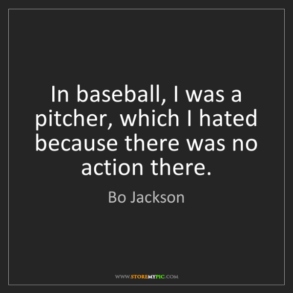 Bo Jackson: In baseball, I was a pitcher, which I hated because there...