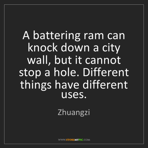 Zhuangzi: A battering ram can knock down a city wall, but it cannot...