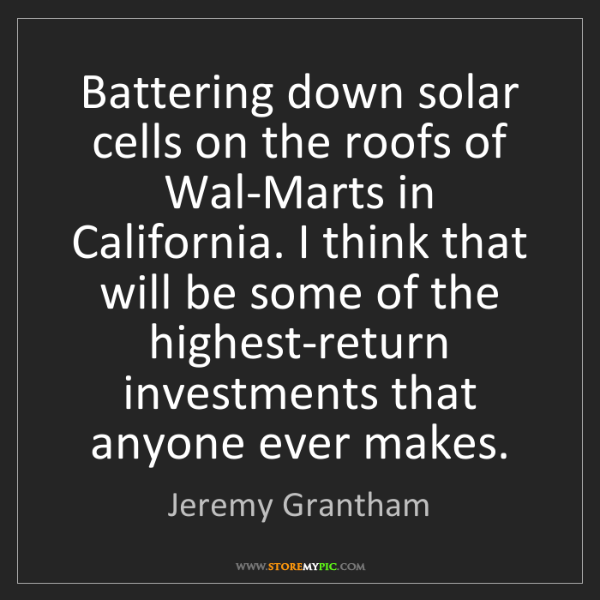 Jeremy Grantham: Battering down solar cells on the roofs of Wal-Marts...