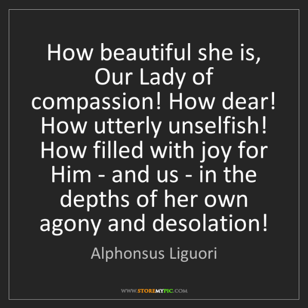 Alphonsus Liguori: How beautiful she is, Our Lady of compassion! How dear!...