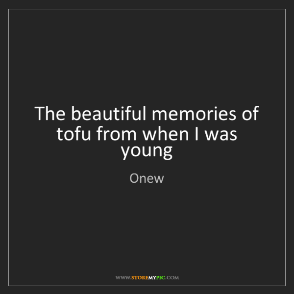 Onew: The beautiful memories of tofu from when I was young