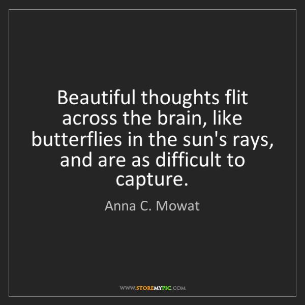Anna C. Mowat: Beautiful thoughts flit across the brain, like butterflies...