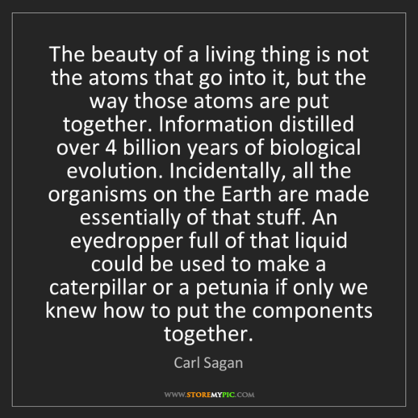 Carl Sagan: The beauty of a living thing is not the atoms that go...