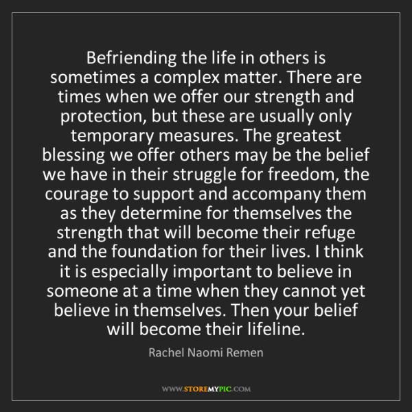 Rachel Naomi Remen: Befriending the life in others is sometimes a complex...