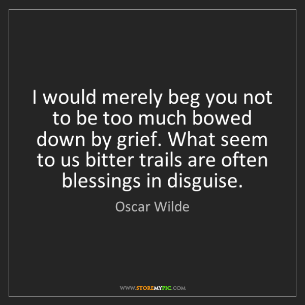 Oscar Wilde: I would merely beg you not to be too much bowed down...