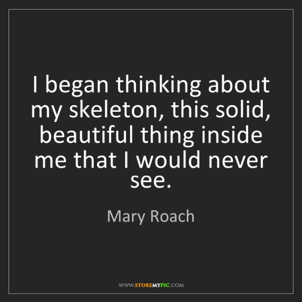 Mary Roach: I began thinking about my skeleton, this solid, beautiful...