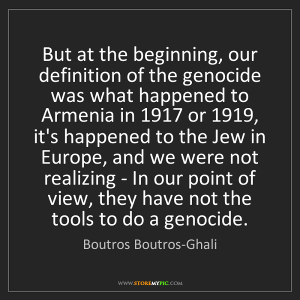 Boutros Boutros-Ghali: But at the beginning, our definition of the genocide...