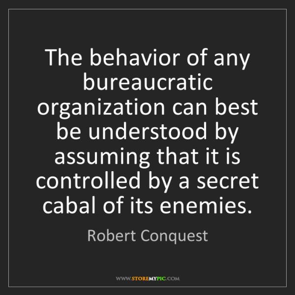 Robert Conquest: The behavior of any bureaucratic organization can best...